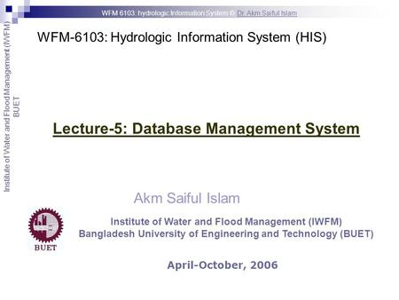 WFM-6103: Hydrologic Information System (HIS) Akm Saiful Islam Lecture-5: Database Management System April-October, 2006 Institute of Water and Flood Management.