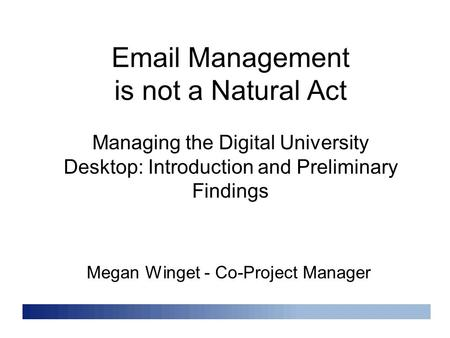 Email Management is not a Natural Act Megan Winget - Co-Project Manager Managing the Digital University Desktop: Introduction and Preliminary Findings.