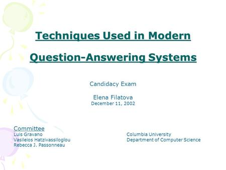 Techniques Used in Modern Question-Answering Systems Candidacy Exam Elena Filatova December 11, 2002 Committee Luis GravanoColumbia University Vasileios.