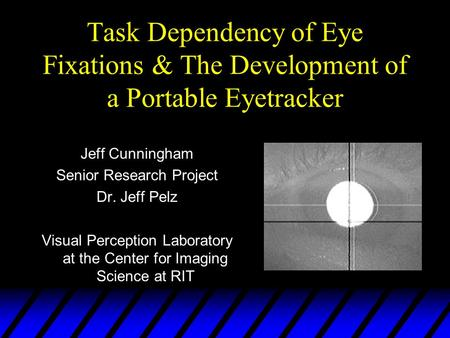 Task Dependency of Eye Fixations & The Development of a Portable Eyetracker Jeff Cunningham Senior Research Project Dr. Jeff Pelz Visual Perception Laboratory.