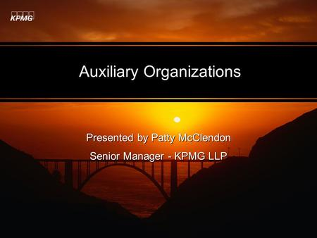 Auxiliary Organizations Presented by Patty McClendon Senior Manager - KPMG LLP Presented by Patty McClendon Senior Manager - KPMG LLP.