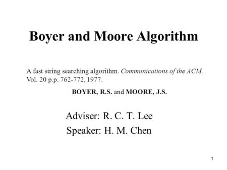 1 Boyer and Moore Algorithm Adviser: R. C. T. Lee Speaker: H. M. Chen A fast string searching algorithm. Communications of the ACM. Vol. 20 p.p. 762-772,