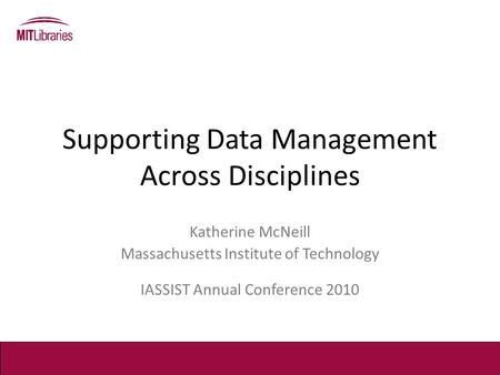 Supporting Data Management Across Disciplines Katherine McNeill Massachusetts Institute of Technology IASSIST Annual Conference 2010.