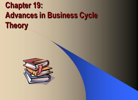 Chapter 19: Advances in Business Cycle Theory. Recent Macroeconomic Ideas Real business cycle theory –Prices are fully flexible, even in the short-run.