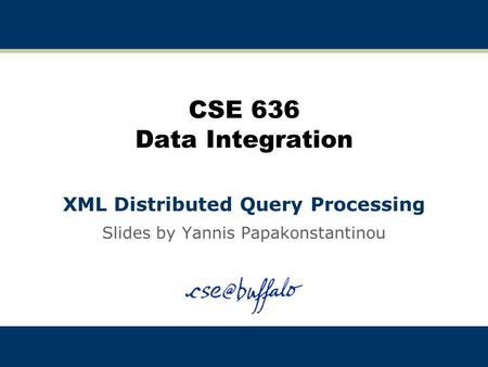 CSE 636 Data Integration XML Distributed Query Processing Slides by Yannis Papakonstantinou.
