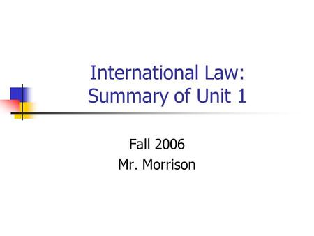 International Law: Summary of Unit 1 Fall 2006 Mr. Morrison.