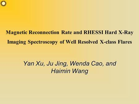 Magnetic Reconnection Rate and RHESSI Hard X-Ray Imaging Spectroscopy of Well Resolved X-class Flares Yan Xu, Ju Jing, Wenda Cao, and Haimin Wang.