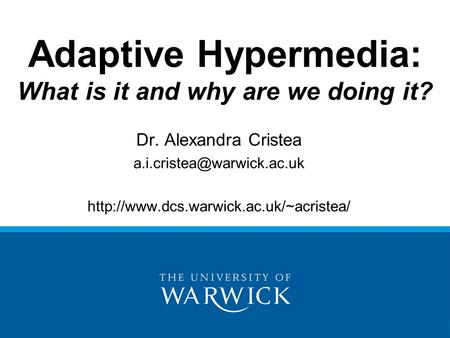 Adaptive Hypermedia: What is it and why are we doing it? Dr. Alexandra Cristea