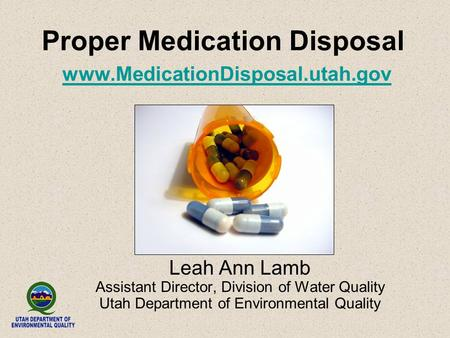 Proper Medication Disposal www.MedicationDisposal.utah.gov www.MedicationDisposal.utah.gov Leah Ann Lamb Assistant Director, Division of Water Quality.