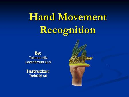 Hand Movement Recognition By: Tokman Niv Levenbroun Guy Instructor: Todtfeld Ari.