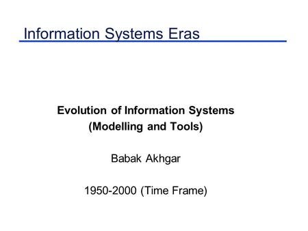 Information Systems Eras Evolution of Information Systems (Modelling and Tools) Babak Akhgar 1950-2000 (Time Frame)