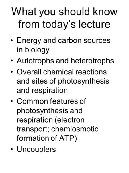 What you should know from today's lecture Energy and carbon sources in biology Autotrophs and heterotrophs Overall chemical reactions and sites of photosynthesis.