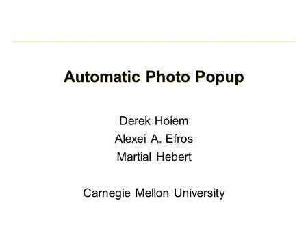 Automatic Photo Popup Derek Hoiem Alexei A. Efros Martial Hebert Carnegie Mellon University.
