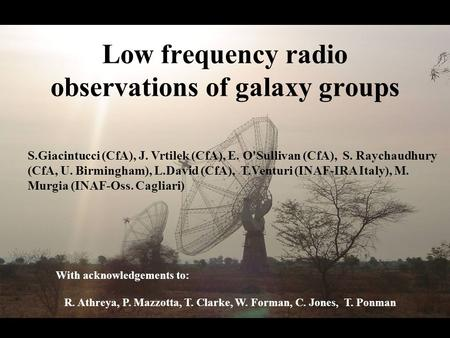 Low frequency radio observations of galaxy groups With acknowledgements to: R. Athreya, P. Mazzotta, T. Clarke, W. Forman, C. Jones, T. Ponman S.Giacintucci.