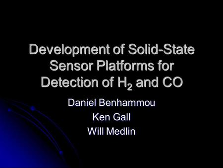 Development of Solid-State Sensor Platforms for Detection of H 2 and CO Daniel Benhammou Ken Gall Will Medlin.