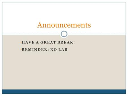 HAVE A GREAT BREAK! REMINDER: NO LAB Announcements.