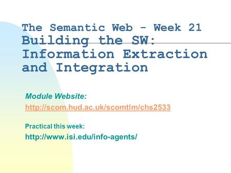 The Semantic Web - Week 21 Building the SW: Information Extraction and Integration Module Website:  Practical this.