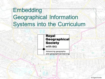 © Digital Worlds Embedding Geographical Information Systems into the Curriculum.