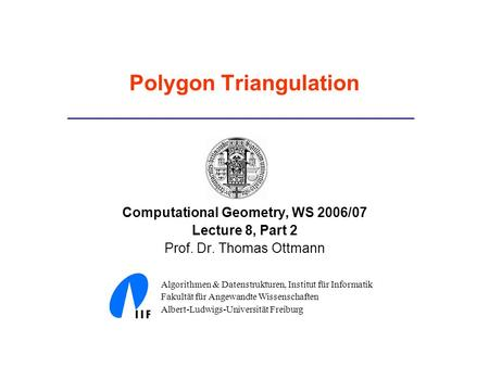 Polygon Triangulation Computational Geometry, WS 2006/07 Lecture 8, Part 2 Prof. Dr. Thomas Ottmann Algorithmen & Datenstrukturen, Institut für Informatik.