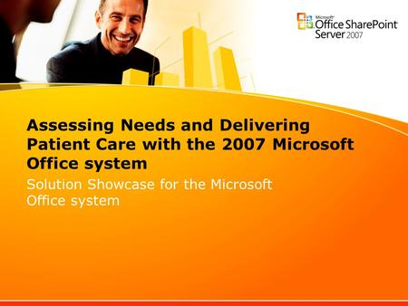 Assessing Needs and Delivering Patient Care with the 2007 Microsoft Office system Solution Showcase for the Microsoft Office system.