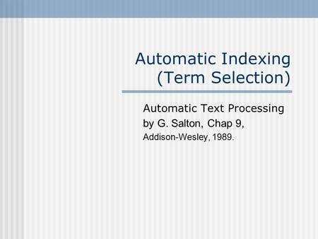Automatic Indexing (Term Selection) Automatic Text Processing by G. Salton, Chap 9, Addison-Wesley, 1989.