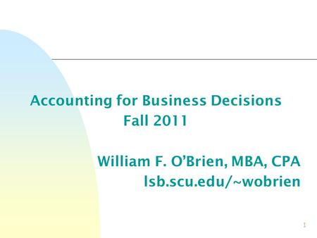 1 Accounting for Business Decisions Fall 2011 William F. O'Brien, MBA, CPA lsb.scu.edu/~wobrien.
