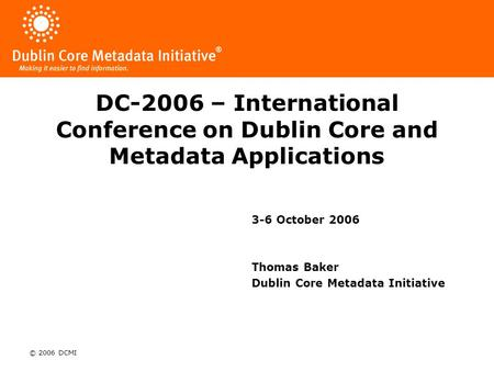 © 2006 DCMI DC-2006 – International Conference on Dublin Core and Metadata Applications 3-6 October 2006 Thomas Baker Dublin Core Metadata Initiative.