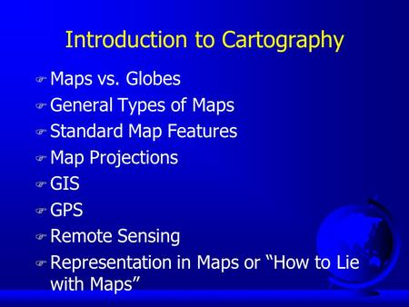 Introduction to Cartography F Maps vs. Globes F General Types of Maps F Standard Map Features F Map Projections F GIS F GPS F Remote Sensing F Representation.