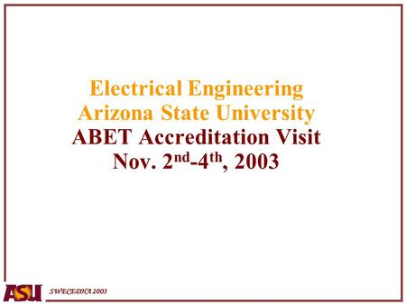 SWECEDHA 2003 Electrical Engineering Arizona State University ABET Accreditation Visit Nov. 2 nd -4 th, 2003.