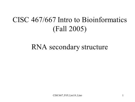 CISC667, F05, Lec19, Liao1 CISC 467/667 Intro to Bioinformatics (Fall 2005) RNA secondary structure.