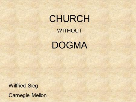 CHURCH WITHOUT DOGMA Wilfried Sieg Carnegie Mellon.