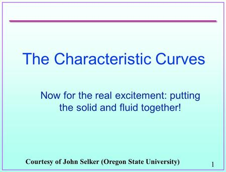 1 The Characteristic Curves Now for the real excitement: putting the solid and fluid together! Courtesy of John Selker (Oregon State University)