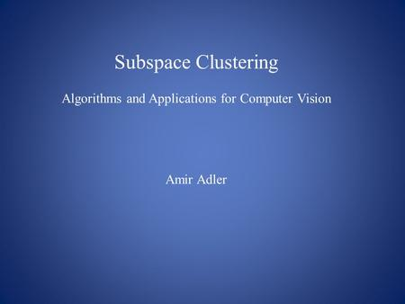 Subspace Clustering Algorithms and Applications for Computer Vision Amir Adler.