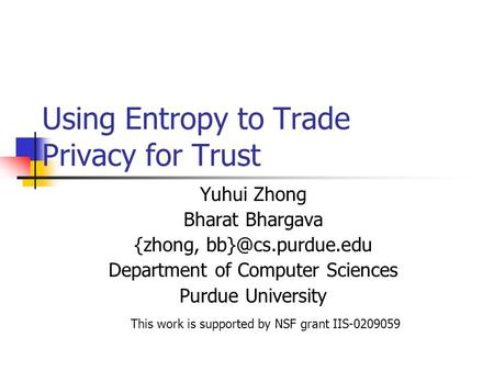 Using Entropy to Trade Privacy for Trust Yuhui Zhong Bharat Bhargava {zhong, Department of Computer Sciences Purdue University This work.