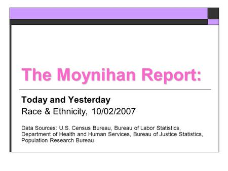 The Moynihan Report: Today and Yesterday Race & Ethnicity, 10/02/2007 Data Sources: U.S. Census Bureau, Bureau of Labor Statistics, Department of Health.