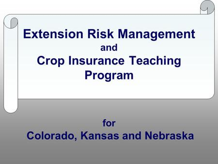 Extension Risk Management and Crop Insurance Teaching Program for Colorado, Kansas and Nebraska.