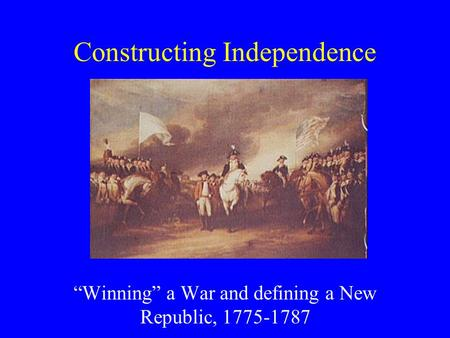 "Constructing Independence ""Winning"" a War and defining a New Republic, 1775-1787."