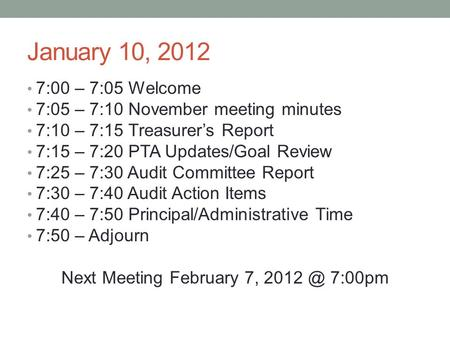 January 10, 2012 7:00 – 7:05 Welcome 7:05 – 7:10 November meeting minutes 7:10 – 7:15 Treasurer's Report 7:15 – 7:20 PTA Updates/Goal Review 7:25 – 7:30.