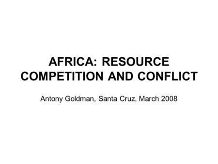 AFRICA: RESOURCE COMPETITION AND CONFLICT Antony Goldman, Santa Cruz, March 2008.