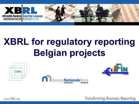 XBRL for regulatory reporting Belgian projects. Agenda  XBRL projects by Belgian regulators  National Bank of Belgium  Banking, finance and insurance.