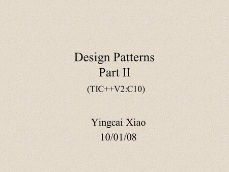 Design Patterns Part II (TIC++V2:C10) Yingcai Xiao 10/01/08.