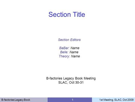 B-factories Legacy Book 11st Meeting, SLAC, Oct 2009 Section Editors BaBar: Name Belle: Name Theory: Name Section Title B-factories Legacy Book Meeting.