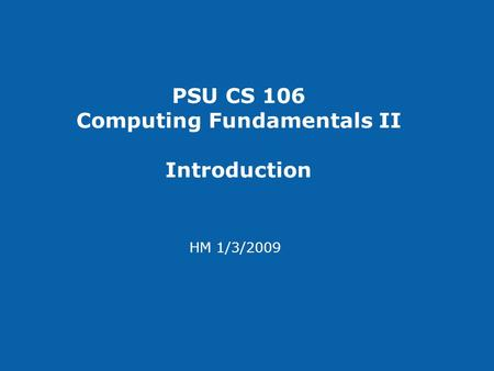 PSU CS 106 Computing Fundamentals II Introduction HM 1/3/2009.