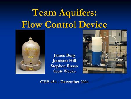 Team Aquifers: Flow Control Device James Berg Jamison Hill Stephen Russo Scott Weeks CEE 454 - December 2004.