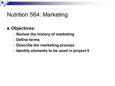 Nutrition 564: Marketing Objectives:  Review the history of marketing  Define terms  Describe the marketing process  Identify elements to be used in.