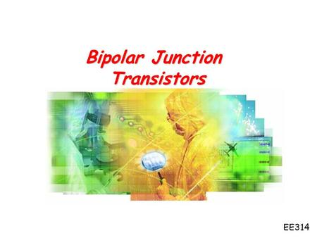 Bipolar Junction Transistors EE314. Chapter 13: Bipolar Junction Transistors 1.History of BJT 2.First BJT 3.Basic symbols and features 4.A little bit.