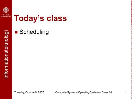 Informationsteknologi Tuesday, October 9, 2007Computer Systems/Operating Systems - Class 141 Today's class Scheduling.