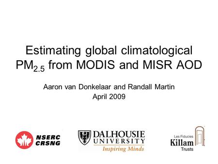 Estimating global climatological PM 2.5 from MODIS and MISR AOD Aaron van Donkelaar and Randall Martin April 2009.