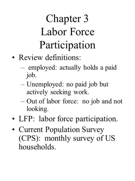 Chapter 3 Labor Force Participation Review definitions: – employed: actually holds a paid job. –Unemployed: no paid job but actively seeking work. –Out.
