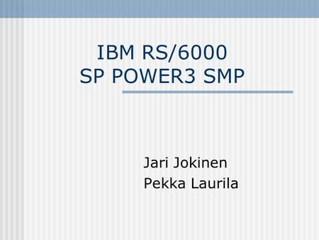 IBM RS/6000 SP POWER3 SMP Jari Jokinen Pekka Laurila.